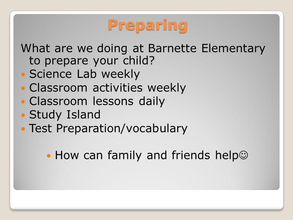 Preparing What are we doing at Barnette Elementary to prepare your child? Science Lab weekly Classroom activities weekly Classroom lessons daily Study