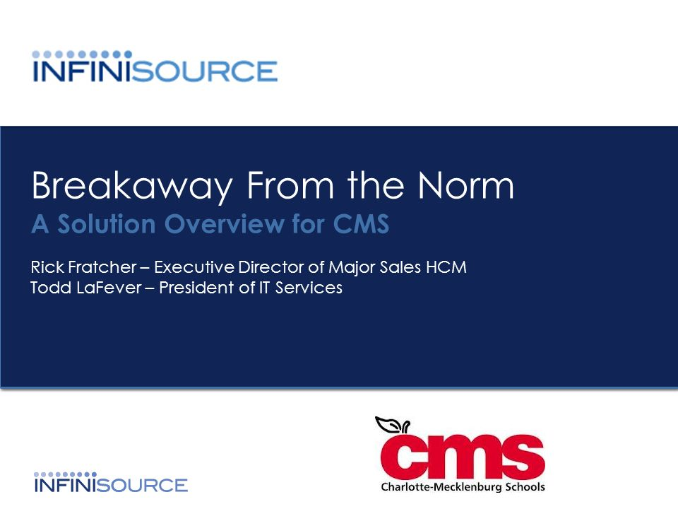 Breakaway From the Norm A Solution Overview for CMS Rick Fratcher – Executive Director of Major Sales HCM Todd LaFever – President of IT Services