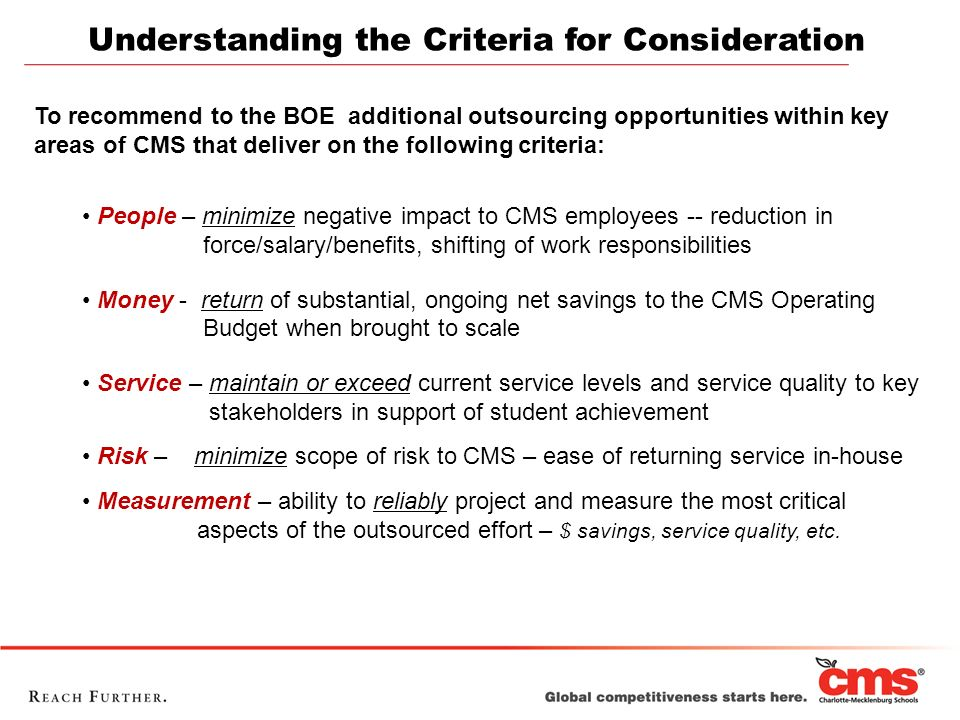 Understanding the Criteria for Consideration To recommend to the BOE additional outsourcing opportunities within key areas of CMS that deliver on the following criteria: People – minimize negative impact to CMS employees -- reduction in force/salary/benefits, shifting of work responsibilities Money - return of substantial, ongoing net savings to the CMS Operating Budget when brought to scale Service – maintain or exceed current service levels and service quality to key stakeholders in support of student achievement Risk – minimize scope of risk to CMS – ease of returning service in-house Measurement – ability to reliably project and measure the most critical aspects of the outsourced effort – $ savings, service quality, etc.