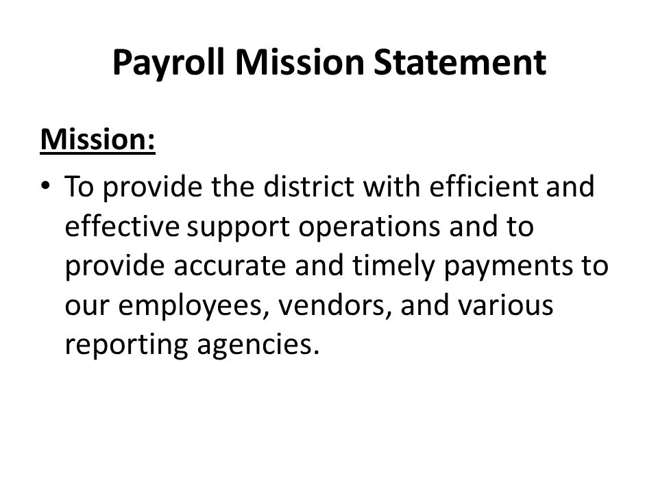 Payroll Mission Statement Mission: To provide the district with efficient and effective support operations and to provide accurate and timely payments to our employees, vendors, and various reporting agencies.