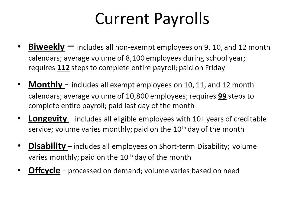 Current Payrolls Biweekly – includes all non-exempt employees on 9, 10, and 12 month calendars; average volume of 8,100 employees during school year; requires 112 steps to complete entire payroll; paid on Friday Monthly - includes all exempt employees on 10, 11, and 12 month calendars; average volume of 10,800 employees; requires 99 steps to complete entire payroll; paid last day of the month Longevity – includes all eligible employees with 10+ years of creditable service; volume varies monthly; paid on the 10 th day of the month Disability – includes all employees on Short-term Disability; volume varies monthly; paid on the 10 th day of the month Offcycle - processed on demand; volume varies based on need