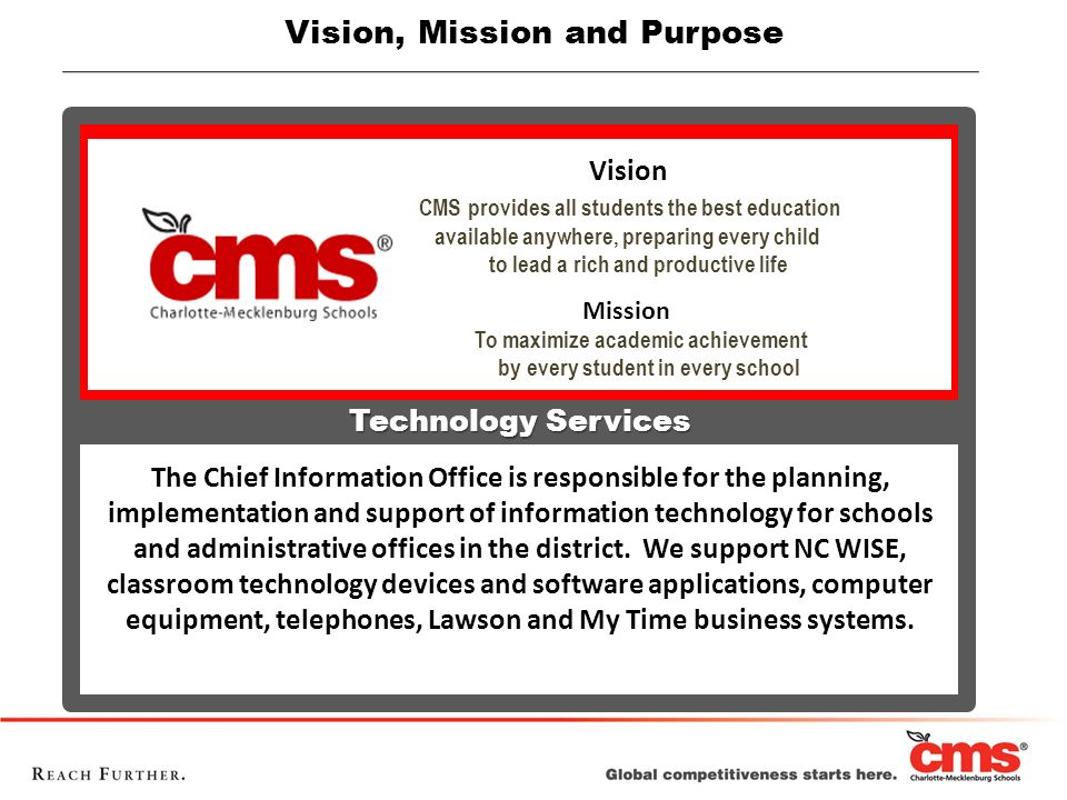 Vision, Mission and Purpose Vision CMS provides all students the best education available anywhere, preparing every child to lead a rich and productiv