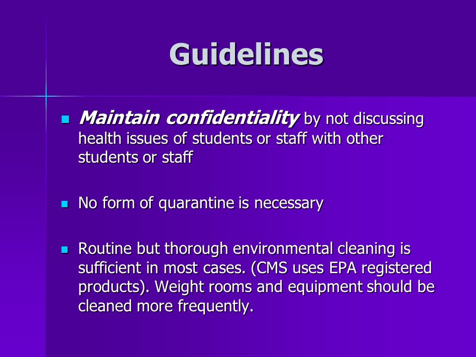 Guidelines Maintain confidentiality by not discussing health issues of students or staff with other students or staff Maintain confidentiality by not discussing health issues of students or staff with other students or staff No form of quarantine is necessary No form of quarantine is necessary Routine but thorough environmental cleaning is sufficient in most cases.