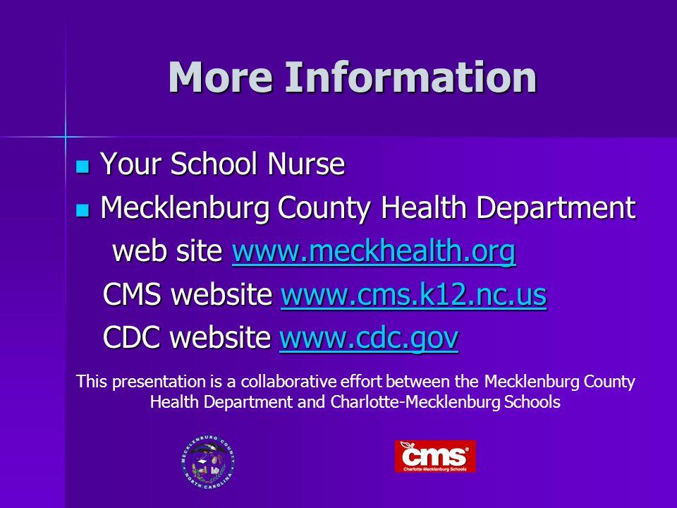 More Information Your School Nurse Your School Nurse Mecklenburg County Health Department Mecklenburg County Health Department web site www.meckhealth.org web site www.meckhealth.orgwww.meckhealth.org CMS website www.cms.k12.nc.us CMS website www.cms.k12.nc.uswww.cms.k12.nc.us CDC website www.cdc.gov CDC website www.cdc.govwww.cdc.gov This presentation is a collaborative effort between the Mecklenburg County Health Department and Charlotte-Mecklenburg Schools