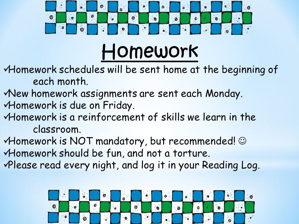 Homework Homework schedules will be sent home at the beginning of each month. New homework assignments are sent each Monday. Homework is due on Friday