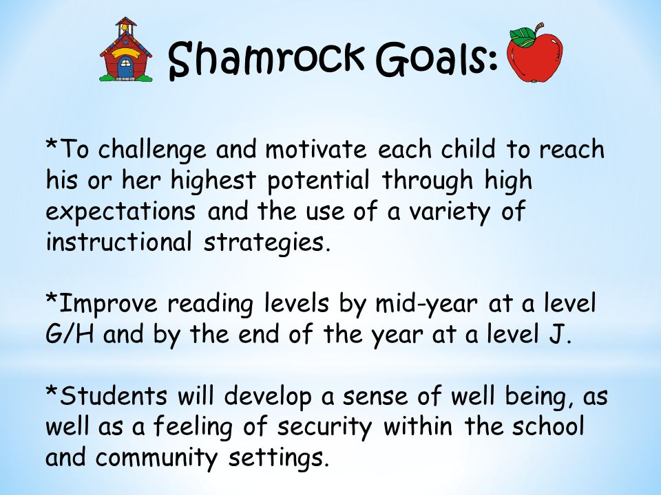 Shamrock Goals: *To challenge and motivate each child to reach his or her highest potential through high expectations and the use of a variety of inst