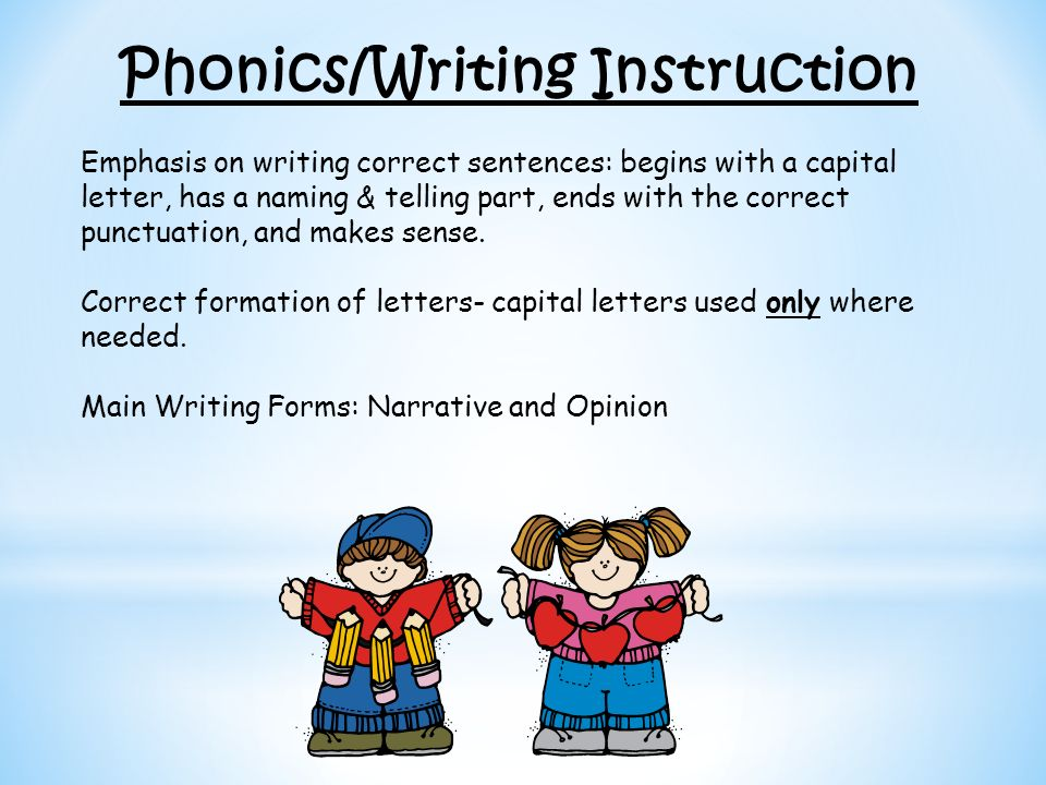 Phonics/Writing Instruction Emphasis on writing correct sentences: begins with a capital letter, has a naming & telling part, ends with the correct pu
