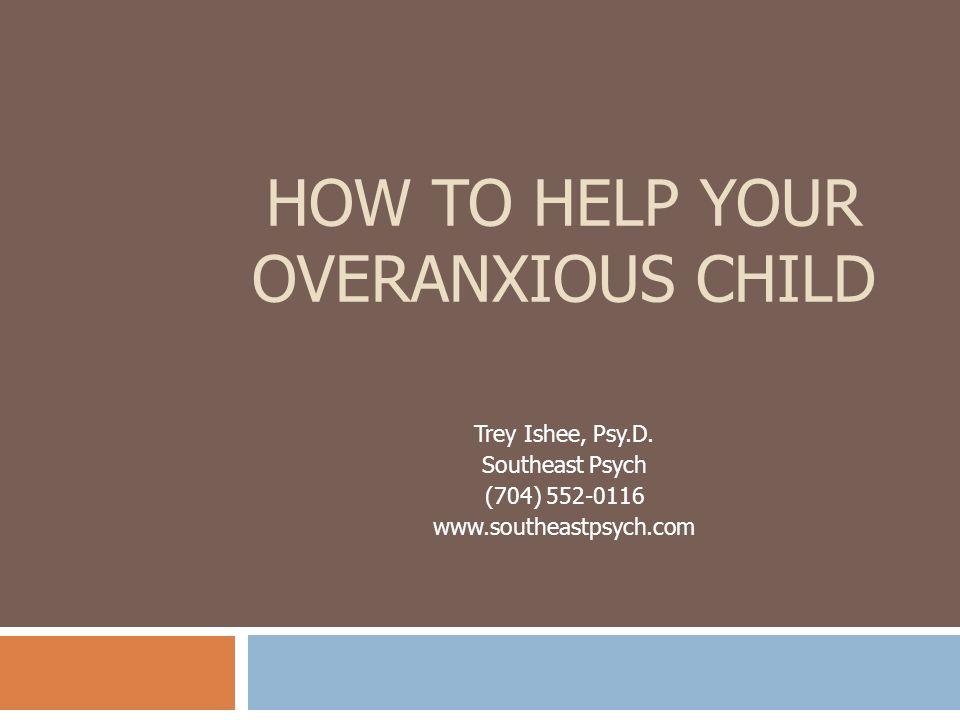 HOW TO HELP YOUR OVERANXIOUS CHILD Trey Ishee, Psy.D. Southeast Psych (704) 552-0116 www.southeastpsych.com