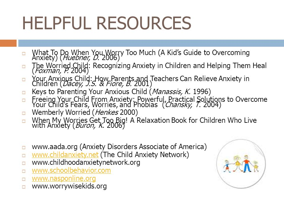 HELPFUL RESOURCES What To Do When You Worry Too Much (A Kids Guide to Overcoming Anxiety) (Huebner, D. 2006) The Worried Child: Recognizing Anxiety in