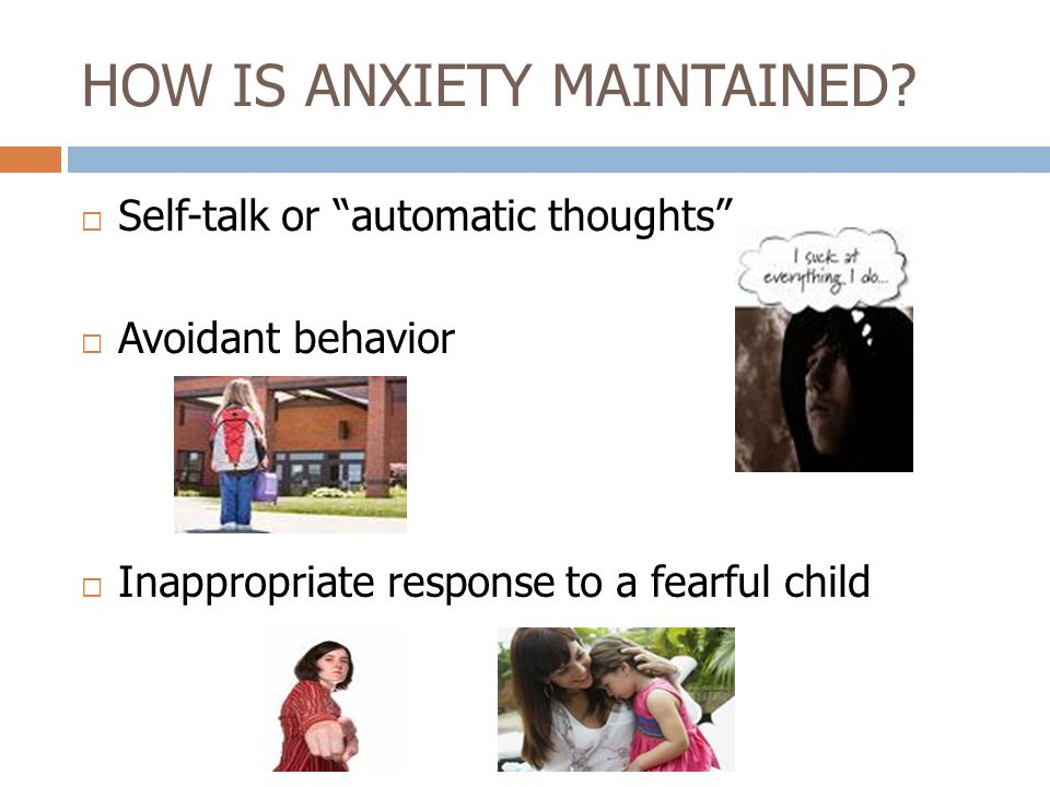 HOW IS ANXIETY MAINTAINED? Self-talk or automatic thoughts Avoidant behavior Inappropriate response to a fearful child