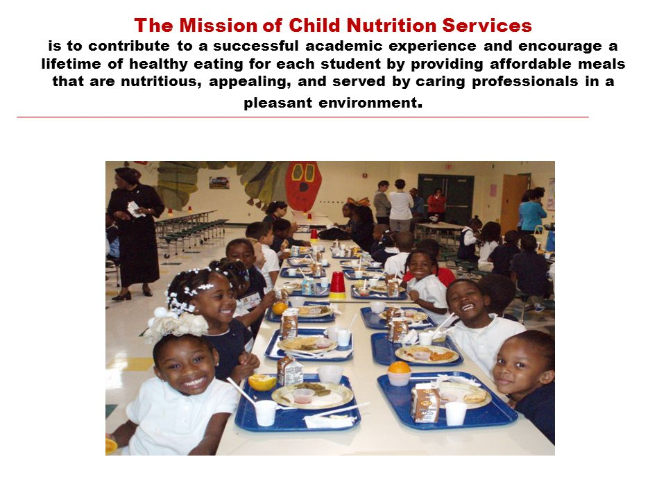 The Mission of Child Nutrition Services is to contribute to a successful academic experience and encourage a lifetime of healthy eating for each student by providing affordable meals that are nutritious, appealing, and served by caring professionals in a pleasant environment.