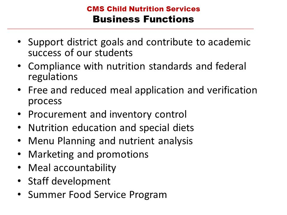 Support district goals and contribute to academic success of our students Compliance with nutrition standards and federal regulations Free and reduced meal application and verification process Procurement and inventory control Nutrition education and special diets Menu Planning and nutrient analysis Marketing and promotions Meal accountability Staff development Summer Food Service Program CMS Child Nutrition Services Business Functions