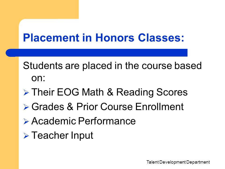 Talent Development Department Placement in Honors Classes: Students are placed in the course based on: Their EOG Math & Reading Scores Grades & Prior
