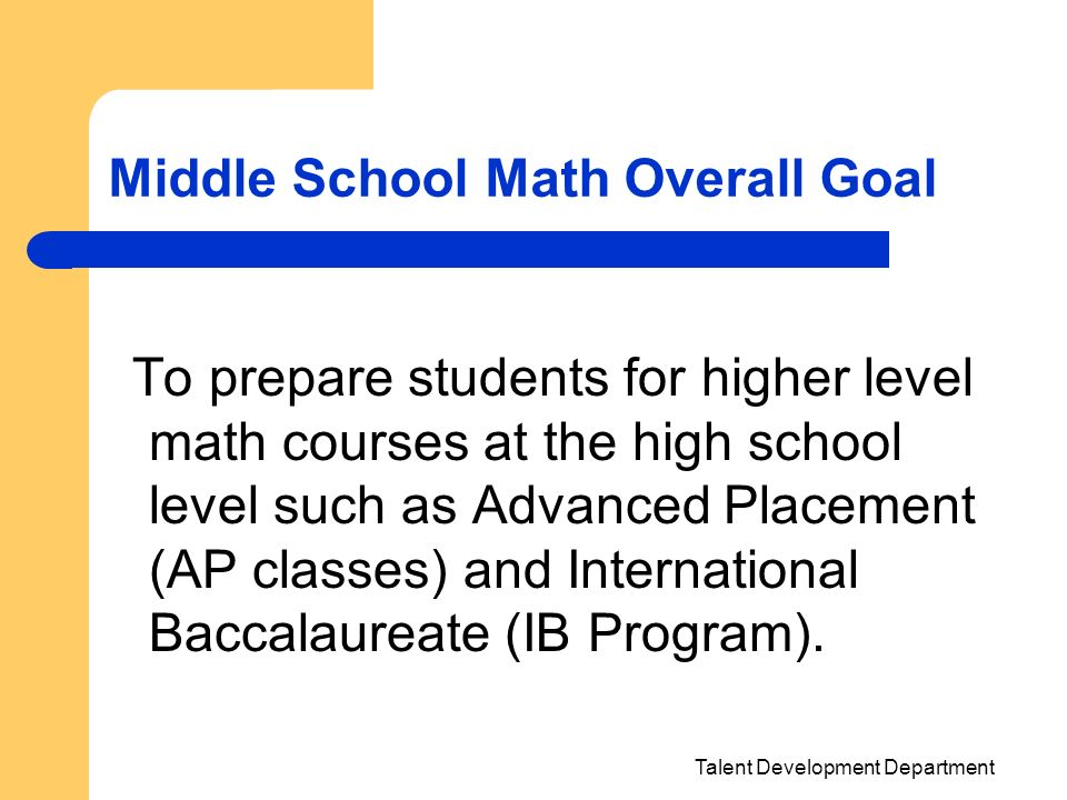 Talent Development Department Middle School Math Overall Goal To prepare students for higher level math courses at the high school level such as Advan