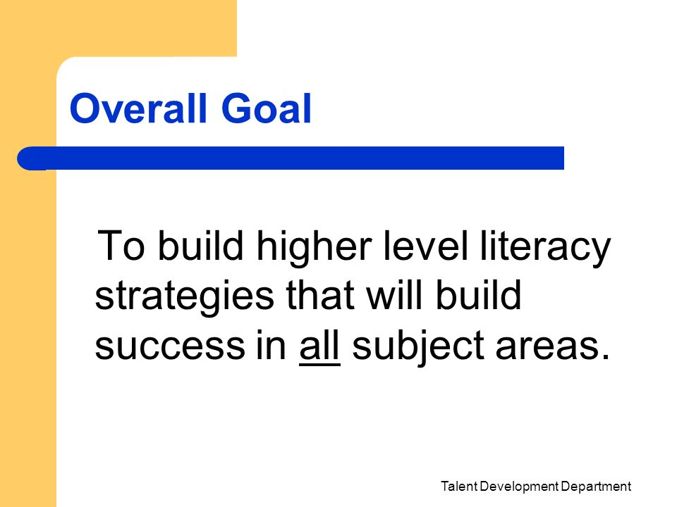 Overall Goal To build higher level literacy strategies that will build success in all subject areas.
