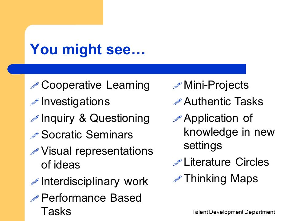 Talent Development Department You might see… Cooperative Learning Investigations Inquiry & Questioning Socratic Seminars Visual representations of ide