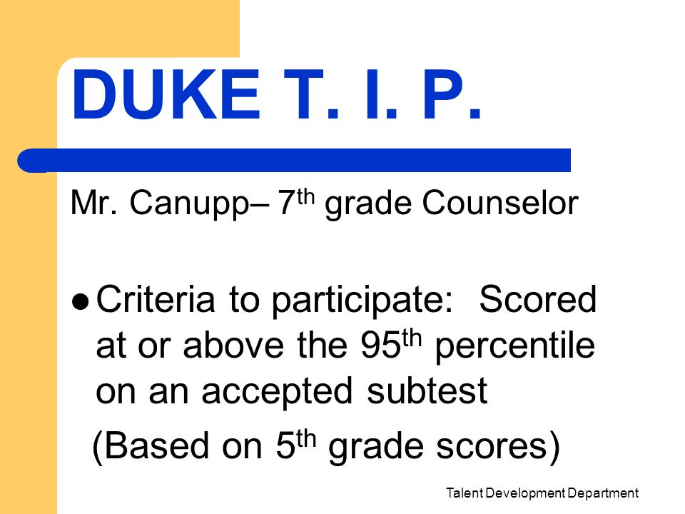 Talent Development Department DUKE T. I. P. Mr. Canupp– 7 th grade Counselor Criteria to participate: Scored at or above the 95 th percentile on an ac