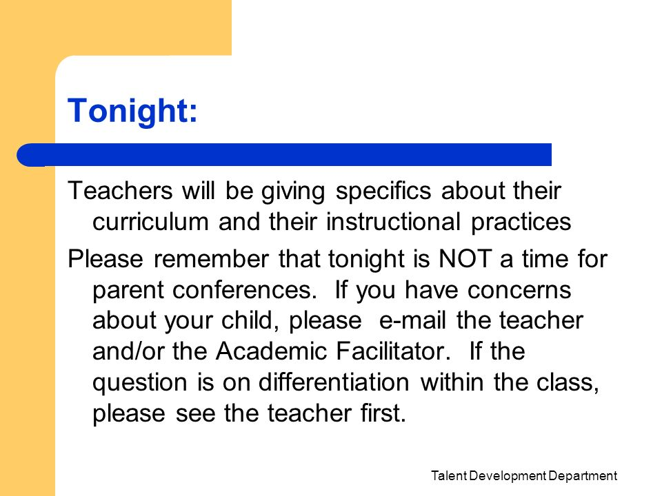 Talent Development Department Tonight: Teachers will be giving specifics about their curriculum and their instructional practices Please remember that