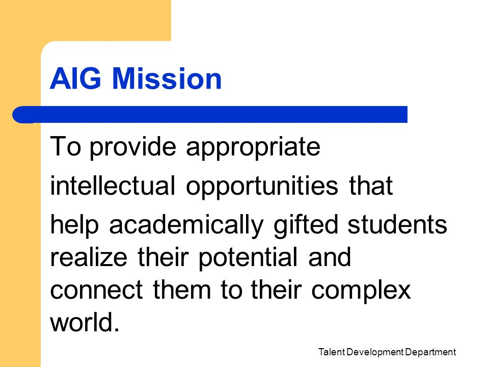 Talent Development Department AIG Mission To provide appropriate intellectual opportunities that help academically gifted students realize their poten