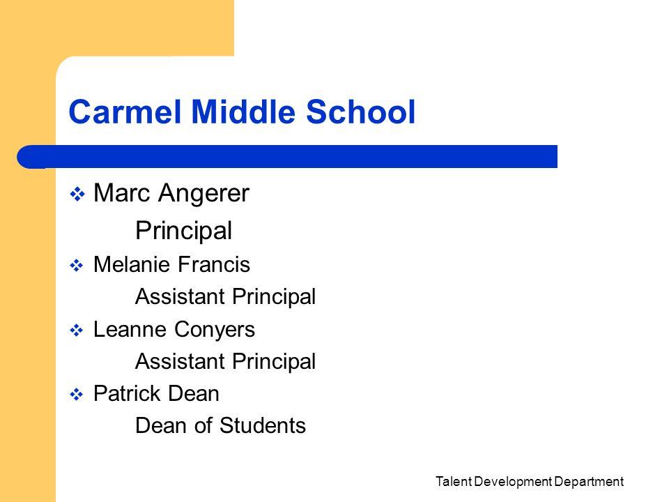 Talent Development Department Carmel Middle School Marc Angerer Principal Melanie Francis Assistant Principal Leanne Conyers Assistant Principal Patri