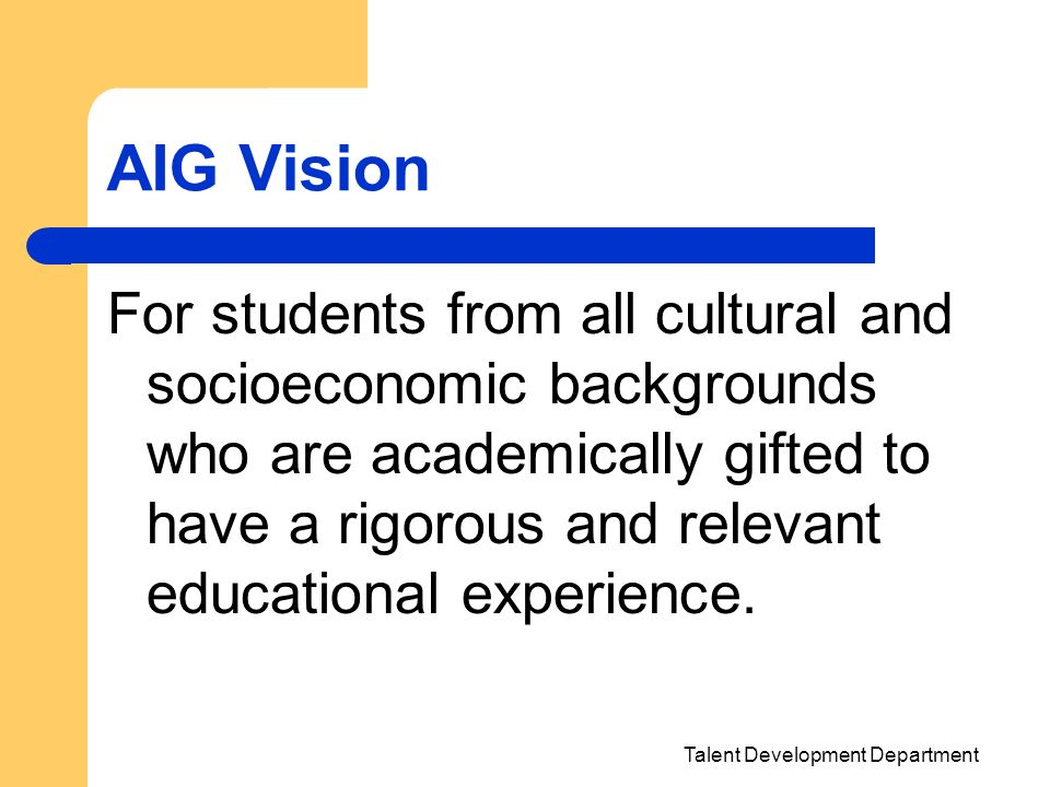 Talent Development Department AIG Vision For students from all cultural and socioeconomic backgrounds who are academically gifted to have a rigorous a