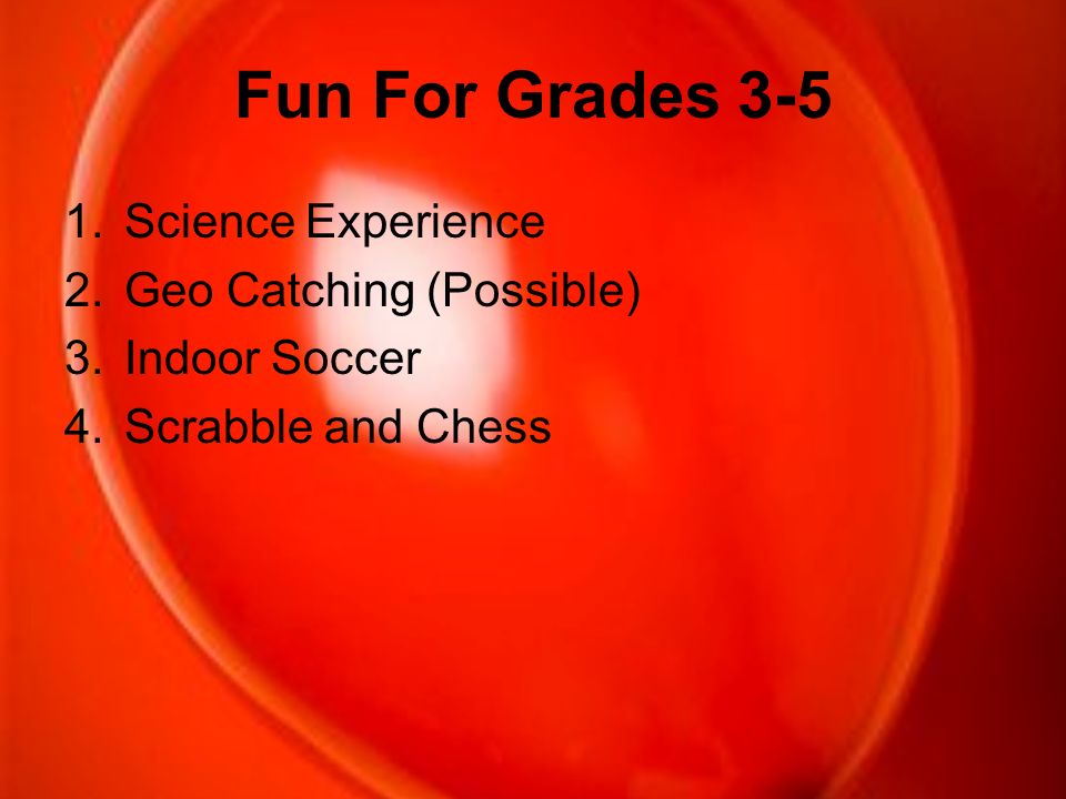 Fun For Grades 3-5 1.Science Experience 2.Geo Catching (Possible) 3.Indoor Soccer 4.Scrabble and Chess