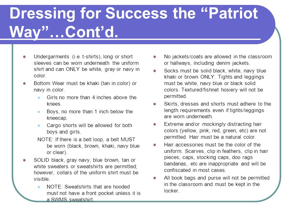 Dressing for Success the Patriot Way…Contd. Undergarments (i.e. t-shirts), long or short sleeves can be worn underneath the uniform shirt and can ONLY
