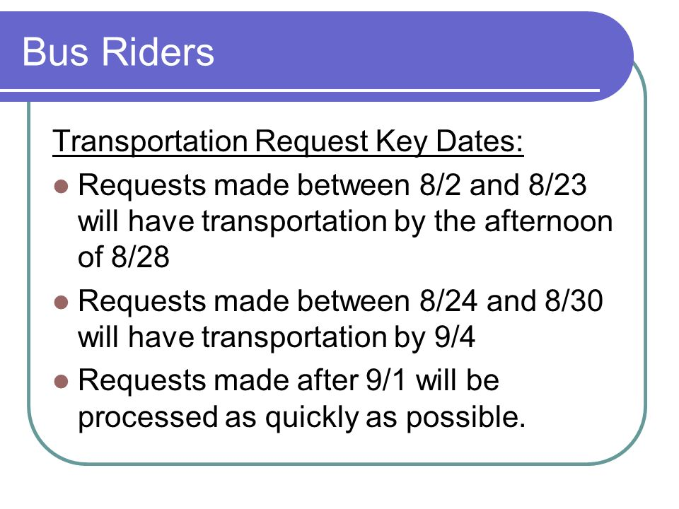 Bus Riders Transportation Request Key Dates: Requests made between 8/2 and 8/23 will have transportation by the afternoon of 8/28 Requests made betwee
