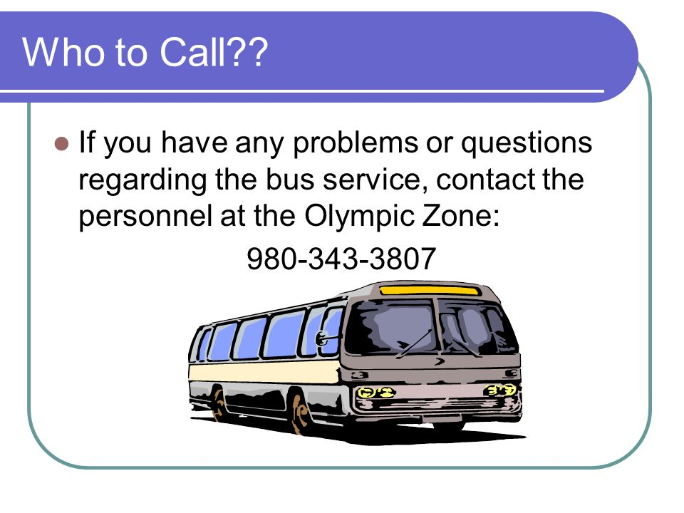 Who to Call?? If you have any problems or questions regarding the bus service, contact the personnel at the Olympic Zone: 980-343-3807