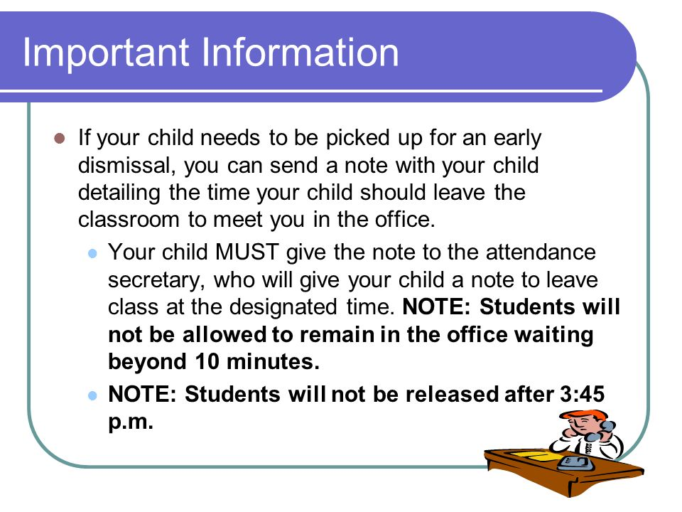 Important Information If your child needs to be picked up for an early dismissal, you can send a note with your child detailing the time your child sh