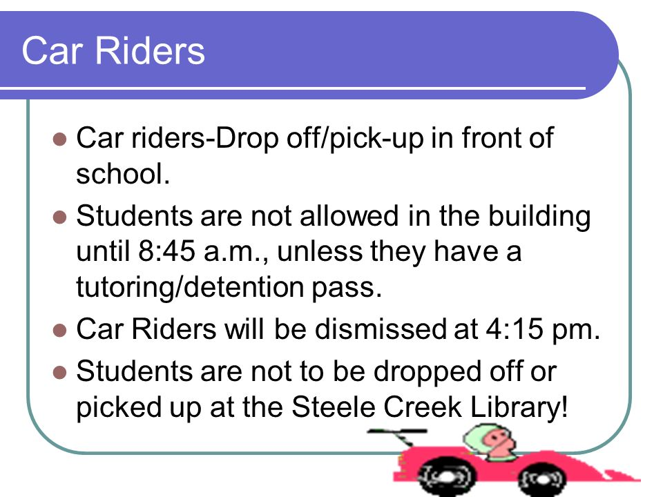 Car Riders Car riders-Drop off/pick-up in front of school. Students are not allowed in the building until 8:45 a.m., unless they have a tutoring/deten