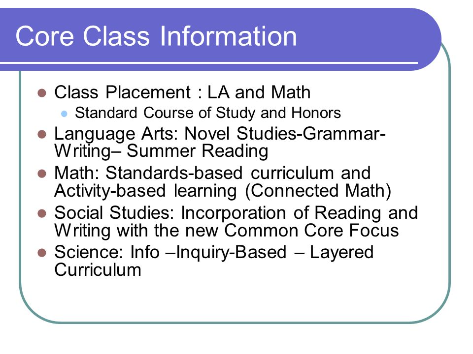 Core Class Information Class Placement : LA and Math Standard Course of Study and Honors Language Arts: Novel Studies-Grammar- Writing– Summer Reading
