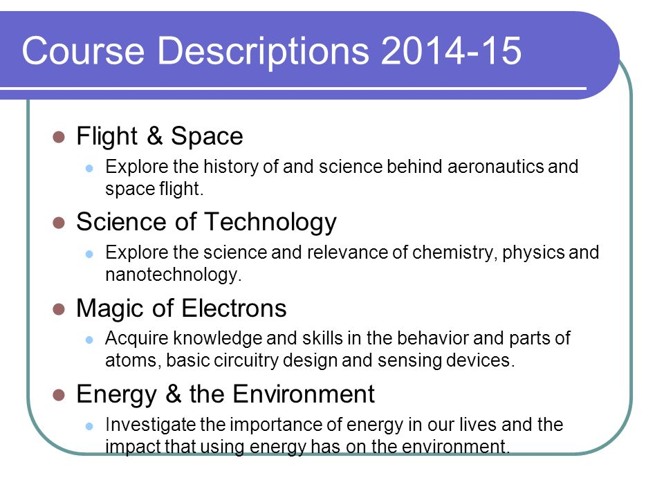 Course Descriptions 2014-15 Flight & Space Explore the history of and science behind aeronautics and space flight. Science of Technology Explore the s