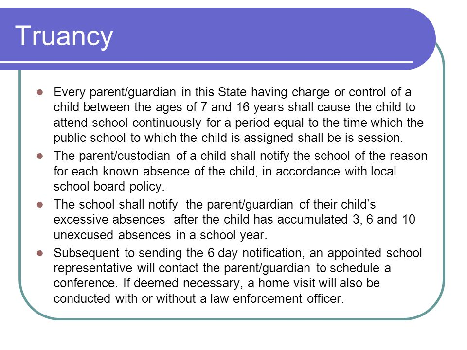 Truancy Every parent/guardian in this State having charge or control of a child between the ages of 7 and 16 years shall cause the child to attend sch
