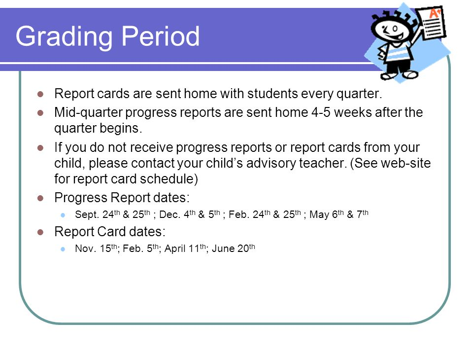 Grading Period Report cards are sent home with students every quarter. Mid-quarter progress reports are sent home 4-5 weeks after the quarter begins.