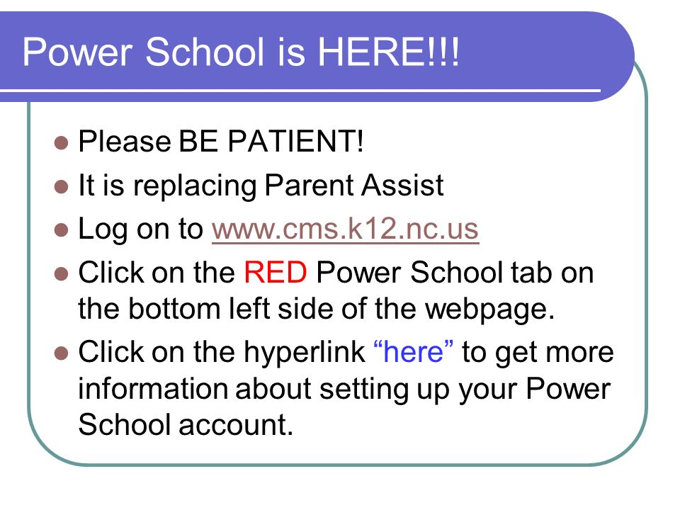 Power School is HERE!!! Please BE PATIENT! It is replacing Parent Assist Log on to www.cms.k12.nc.uswww.cms.k12.nc.us Click on the RED Power School ta
