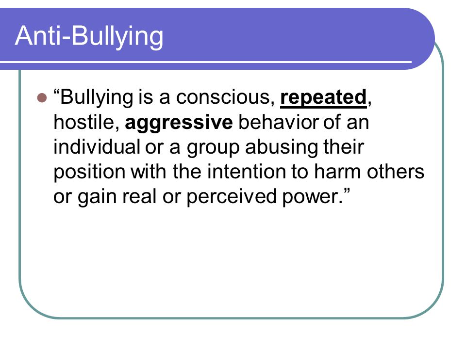 Anti-Bullying Bullying is a conscious, repeated, hostile, aggressive behavior of an individual or a group abusing their position with the intention to