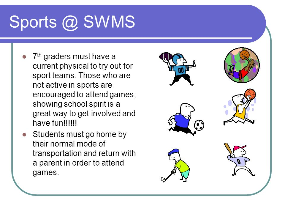Sports @ SWMS 7 th graders must have a current physical to try out for sport teams. Those who are not active in sports are encouraged to attend games;