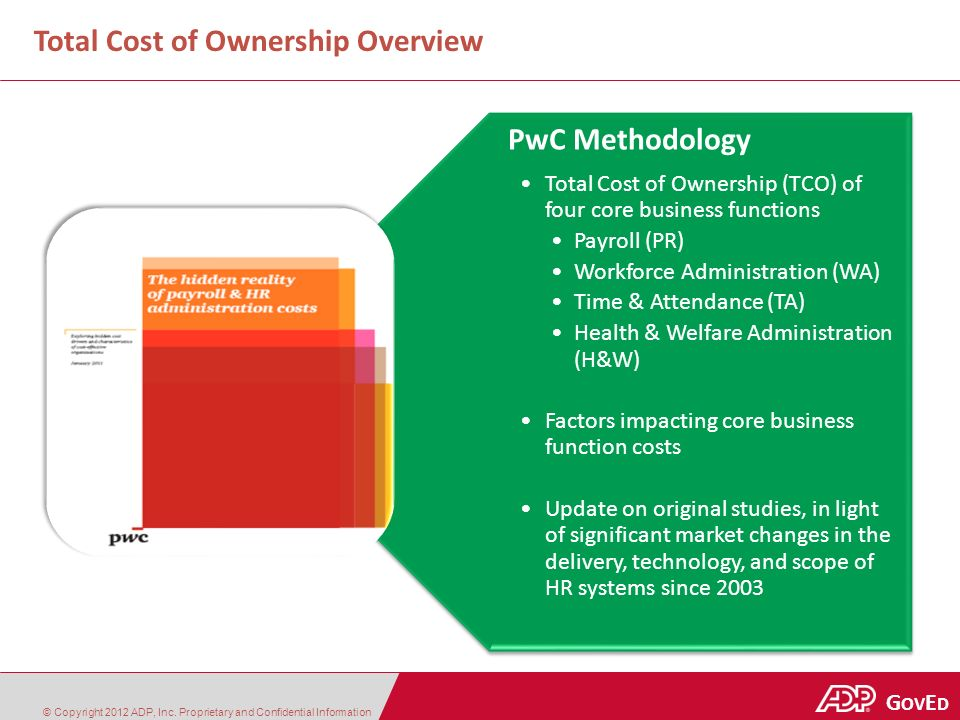 Government | Education G OV E D Total Cost of Ownership Overview PwC Methodology Total Cost of Ownership (TCO) of four core business functions Payroll (PR) Workforce Administration (WA) Time & Attendance (TA) Health & Welfare Administration (H&W) Factors impacting core business function costs Update on original studies, in light of significant market changes in the delivery, technology, and scope of HR systems since 2003 © Copyright 2012 ADP, Inc.