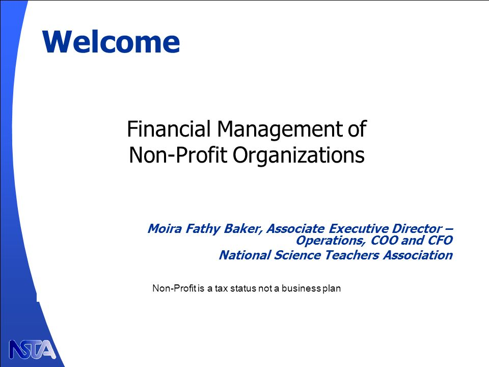 Welcome Financial Management of Non-Profit Organizations Moira Fathy Baker, Associate Executive Director – Operations, COO and CFO National Science Teachers Association Non-Profit is a tax status not a business plan