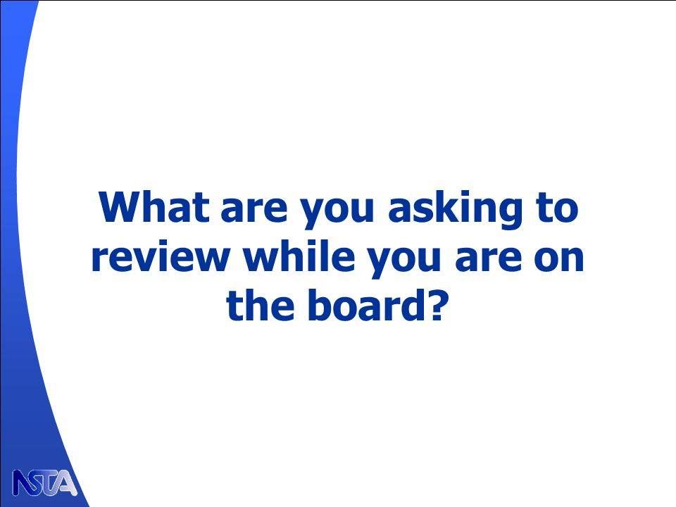 What are you asking to review while you are on the board?