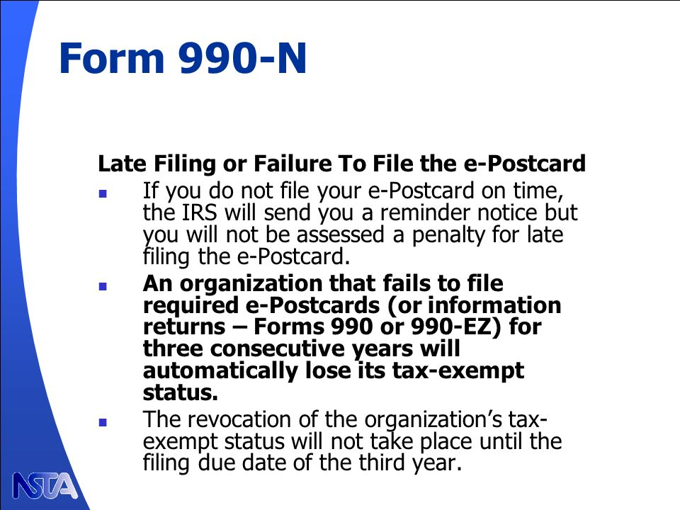Form 990-N Late Filing or Failure To File the e-Postcard If you do not file your e-Postcard on time, the IRS will send you a reminder notice but you will not be assessed a penalty for late filing the e-Postcard.