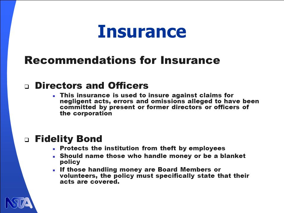 Insurance Recommendations for Insurance Directors and Officers This insurance is used to insure against claims for negligent acts, errors and omissions alleged to have been committed by present or former directors or officers of the corporation Fidelity Bond Protects the institution from theft by employees Should name those who handle money or be a blanket policy If those handling money are Board Members or volunteers, the policy must specifically state that their acts are covered.