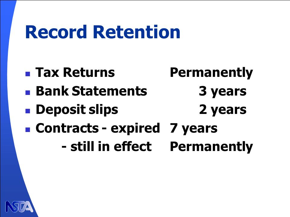 Record Retention Tax ReturnsPermanently Bank Statements3 years Deposit slips2 years Contracts - expired7 years - still in effectPermanently