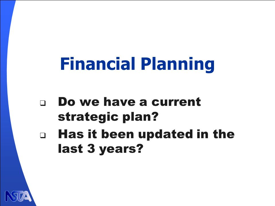 Financial Planning Do we have a current strategic plan? Has it been updated in the last 3 years?