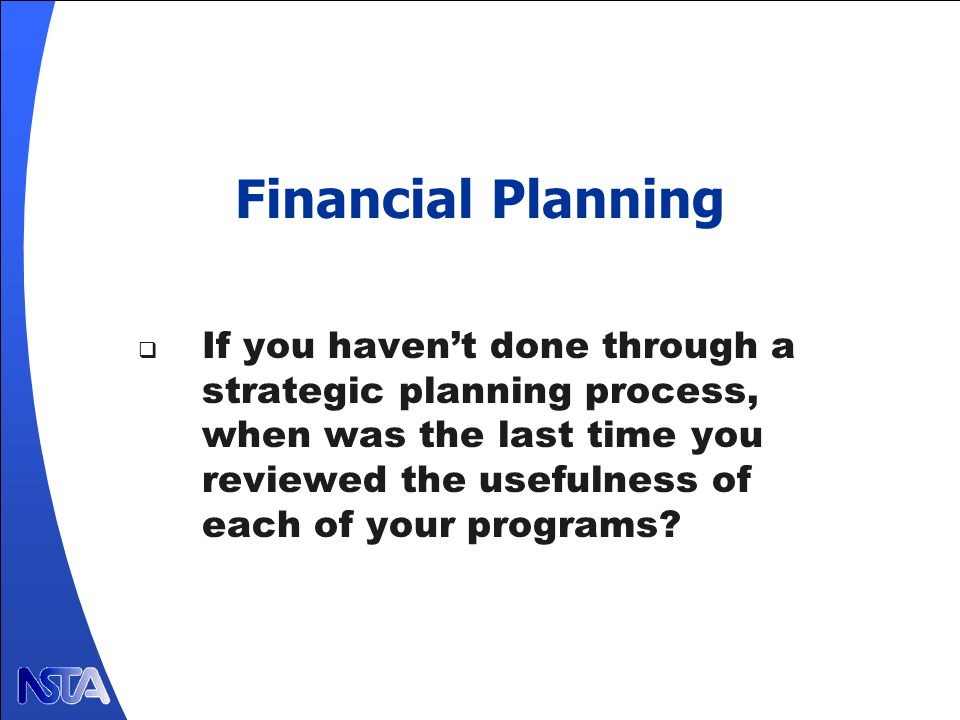 Financial Planning If you havent done through a strategic planning process, when was the last time you reviewed the usefulness of each of your programs?