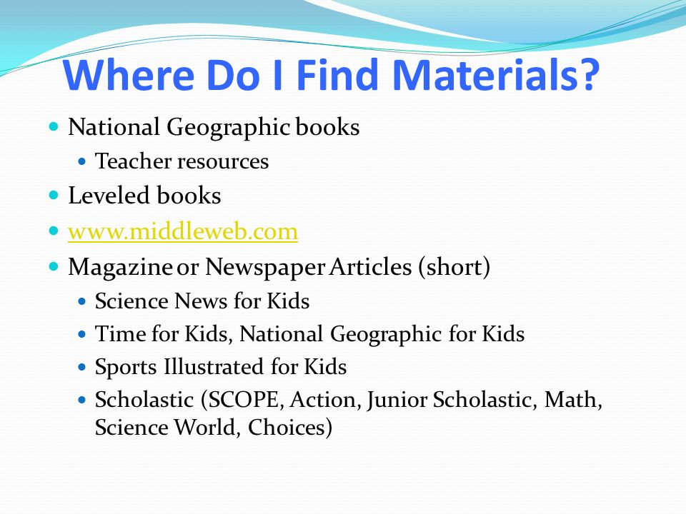 Where Do I Find Materials? National Geographic books Teacher resources Leveled books www.middleweb.com Magazine or Newspaper Articles (short) Science