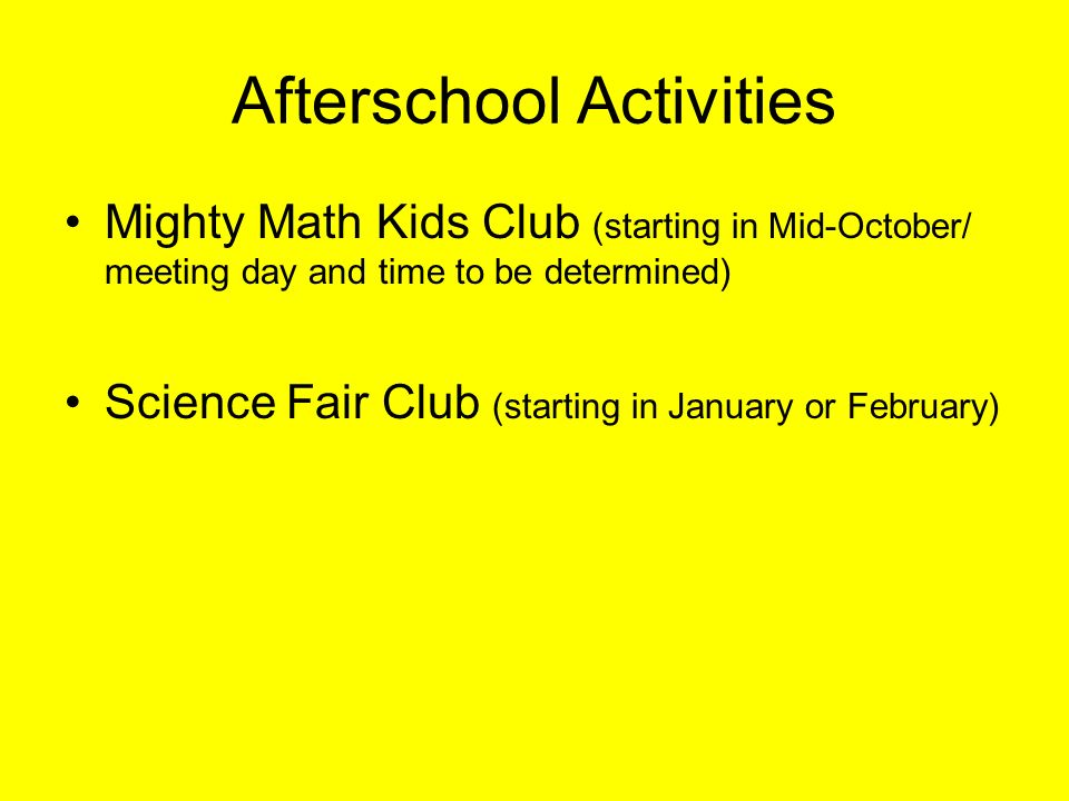 Afterschool Activities Mighty Math Kids Club (starting in Mid-October/ meeting day and time to be determined) Science Fair Club (starting in January or February)