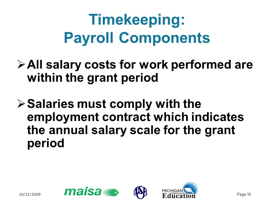 10/21/2009 Page 10 Timekeeping: Payroll Components All salary costs for work performed are within the grant period Salaries must comply with the employment contract which indicates the annual salary scale for the grant period