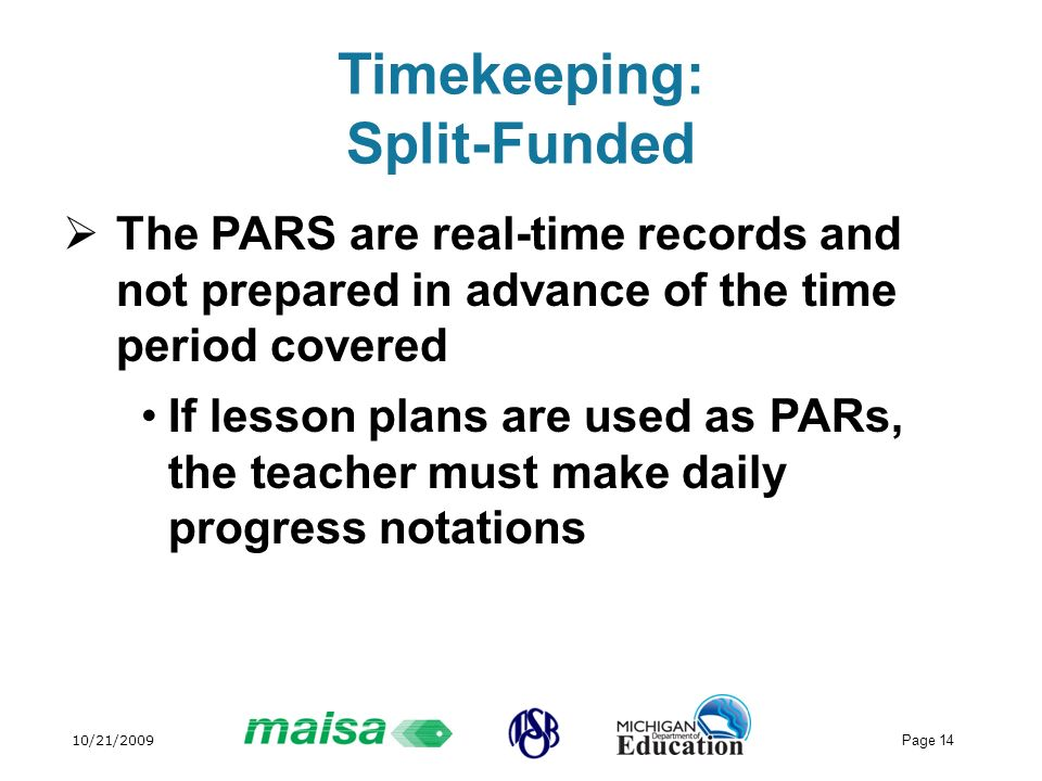 10/21/2009 Page 14 Timekeeping: Split-Funded The PARS are real-time records and not prepared in advance of the time period covered If lesson plans are used as PARs, the teacher must make daily progress notations
